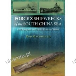 Force Z Shipwrecks of the South China Sea: HMS Prince of Wales and HMS Repulse Rod Macdonald