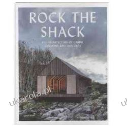 Rock the Shack: Architecture of Cabins,Cocoons and Hide-outs: The Architecture of Cabins, Cocoons and Hide-Outs
