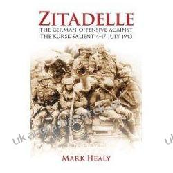 Zitadelle: The German Offensive Against the Kursk Salient 4-17 July 1943 Mark Healy Pozostałe