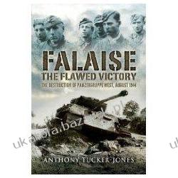 Falaise: The Flawed Victory: The Destruction of Panzergruppe West August 1944 Anthony Tucker-Jones