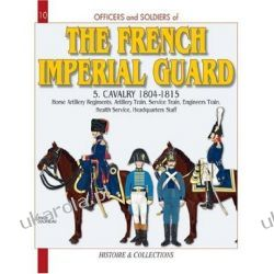 The French Imperial Guard: Horse Artillery Regiments, Artillery Train, Service Train, Engineers' Train, Health Service, HQ Staff: Cavalry 1804-1815 v. 5 (Officers & Soldiers)