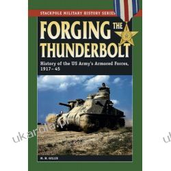 Forging the Thunderbolt: History of the US Army's Armored Forces, 1917-45 (Stackpole Military History) Pozostałe