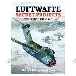 Luftwaffe Secret Projects: Fighters, 1939-1945 Walter Schick; Ingolf Meyer Historyczne