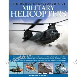 The World Encyclopedia of Military Helicopters: Featuring Over 80 Helicopters with 500 Historical and Modern Photographs Lotnictwo