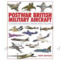 Postwar British Military Aircraft: A Colour Photographic Record from 1945-1970 Tony Buttler