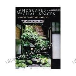 Landscapes for Small Spaces: Japanese Courtyard Gardens Katsuhiko Mizuno; John Bester