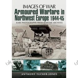 Armoured Warfare in Northwest Europe: Rare Photographs from Wartime Archives (Images of War) Pozostałe
