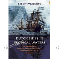 Dutch Ships in Tropical Waters: The Development of the Dutch East India Company (VOC) Shipping Network in Asia 1595-1660 (Amsterdam Studies in the Dutch Golden Age) Sztuka, malarstwo i rzeźba