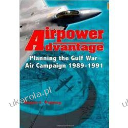 Airpower Advantage: Planning the Gulf War Air Campaign 1989-1991 Marynarka Wojenna