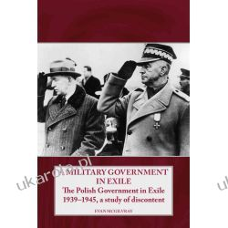 A Military Government in Exile: The Polish Government in Exile 1939-1945, a Study of Discontent