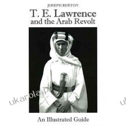 T.E. Lawrence and the Arab Revolt An Illustrated Guide Kampanie i bitwy