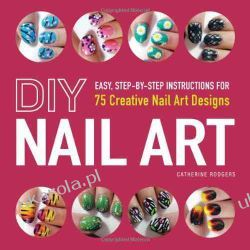DIY Nail Art: Easy, Step-By-Step Instructions for 75 Creative Nail Art Designs Biografie, wspomnienia