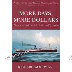 A History of the British Merchant Navy: More Days, More Dollars: The Universal Bucket Chain 1885-1920: More Days, More Dollars: the Universal Bucke Chain: 4 (History British Merchant Navy4)
