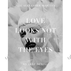 Love Looks Not with the Eyes: Thirteen Years with Lee Alexander McQueen: Love Looks Not With the Eyes But With the Mind
