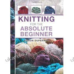 Knitting for the Absolute Beginne Szydełkowanie i robótki na drutach