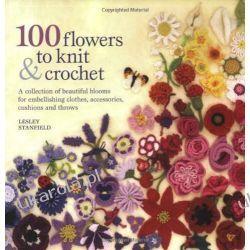 100 Flowers to Knit and Crochet Szydełkowanie i robótki na drutach