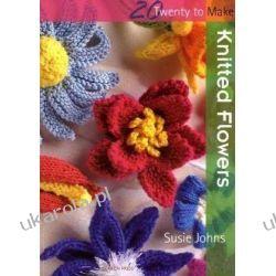 Knitted Flowers (Twenty to Make) Szydełkowanie i robótki na drutach