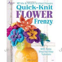 Quick Knit Flower Frenzy: 17 Mix & Match Knitted Flowers Szydełkowanie i robótki na drutach