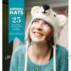 Animal Hats: 25 Fun Projects to Knit, Crochet and Make From Fleece Szydełkowanie i robótki na drutach