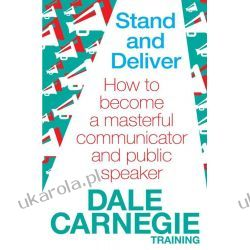 Stand and Deliver: How to Become a Masterful Communicator and Public Speaker
