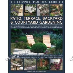 The Complete Practical Guide to Patio, Terrace, Backyard and Courtyard Gardening: How to Plan, Design and Plant Up Garden Courtyards, Walled Spaces, Patios, Terraces and Enclosed Backyards