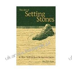 The Art of Setting Stones: And Other Writings from the Japanese Garden Marc Peter Keane
