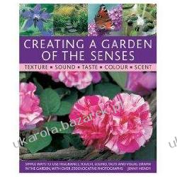 Creating a Garden of the Senses: Simple Ways to Use Fragrance, Touch, Sound, Taste and Visual Drama in the Garden