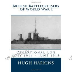 British Battlecruisers of World War 1: Operational Log July 1914 - June 1915 (British Battlecruisers of World War One)