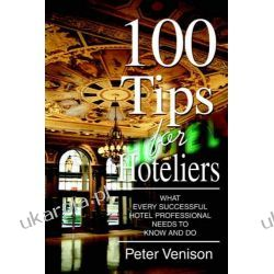 100 Tips for Hoteliers: What Every Successful Hotel Professional Needs to Know and Do Biznes, praca, prawo, finanse