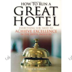 How to Run a Great Hotel: Everything you need to achieve excellence in the hotel industry Biznes, praca, prawo, finanse