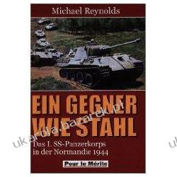 Ein Gegner wie Stahl  Das I. SS-Panzerkorps in der Normandie 1944 Michael Reynolds Pozostałe
