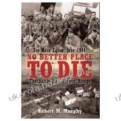 No Better Place to Die: Ste. Mere-Eglise, June 1944: The Battle for La Fiere Bridge Robert M. Murphy Zagraniczne