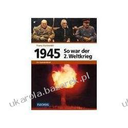 1945 So war der Zweite Weltkrieg Franz Kurowski Kampanie i bitwy
