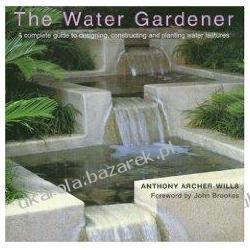 The Water Gardener: A Complete Guide to Designing, Constructing and Planting Water Features Pozostałe