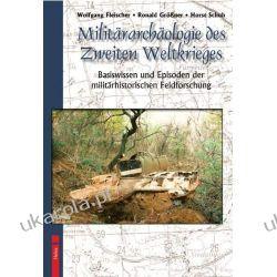 Militärarchäologie des Zweiten Weltkrieges: Basiswissen und Episoden militärhistorischer Feldforschung