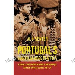 Portugal's Guerrilla Wars in Africa. Lisbon's Three Wars in Angola, Mozambique and Portuguese Guinea 1961-74