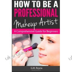 How to be a Professional Makeup Artist: A Comprehensive Guide for Beginners G M Reyna  Pozostałe