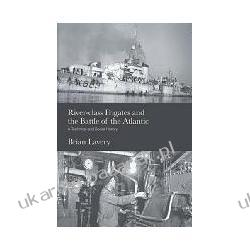 River-Class Frigates and the Battle of the Atlantic: A Technical and Social History Brian Lavery