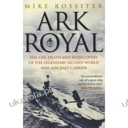 Ark Royal: The Life, Death and Rediscovery of the Legendary Second World War Aircraft Carrier