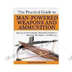 The Practical Guide to Man-Powered Weapons and Ammunition Experiments with Catapults, Musketballs, Stonebows, Blowpipes, Big Airguns, and Bulletbows Kalendarze ścienne