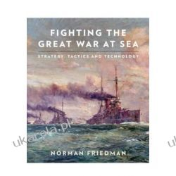 Fighting the Great War at Sea: Strategy, Tactics and Technology Norman Friedman Pozostałe