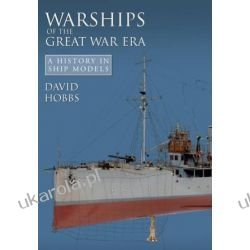 Warships of the Great War Era: A History in Ship Models David Hobbs Marynarka Wojenna