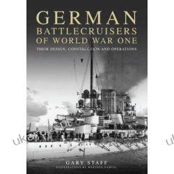 German Battlecruisers of World War One: Their Design, Construction and Operations Gary Staff