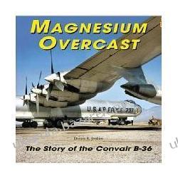 Magnesium Overcast: The Story of the Convair B-36 Dennis R. Jenkins