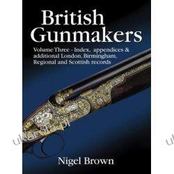 British Gunmakers: Volume 3 - Index, Appendices and Additional London,Birmingham,Regional and Scottish Records Broń palna