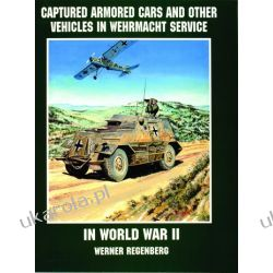 Captured Armored Cars and Vehicles in Wehrmacht Service in World War II   Werner Regenberg