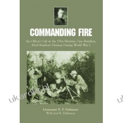 Commanding Fire: An Officer's Life in the 151st Machine Gun Battalion, 42nd Rainbow Division During World War I
