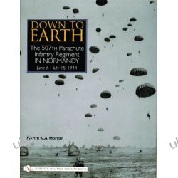 Down to Earth: The 507th Parachute Infantry Regiment in Normandy   Martin K.A. Morgan Pozostałe