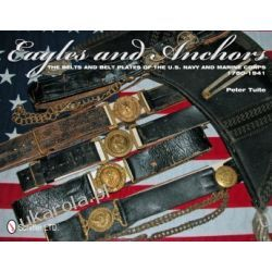 Eagles and Anchors: The Belts and Belt Plates of the U.S. Navy and Marine Corps, 1780-1941   Peter Tuite Zdrowie - opracowania ogólne