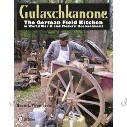 Gulaschkanone: The German Field Kitchen in World War II and Modern Reenactment Scott L. Thompson  Zagraniczne